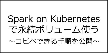 Spark on Kubernetesで永続ボリューム(PV:PVC)を使う手順