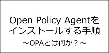 【OPAとは?】Open Policy Agentをインストールする手順