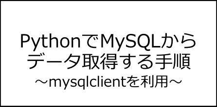 PythonでMySQLからデータ取得(select)する手順